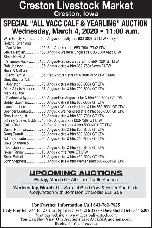 """Creston Livestock MarketCreston, lowaSPECIAL """"ALL VACC CALF & YEARLING"""" AUCTIONWednesday, March 4, 2020  11:00 a.m.Weis Family Farms.. 250 Angus x mostly strs 600-800# GT LTW FancyRoland, Brian and125 Red Angus x strs 650-750# GTX2 LTW150 Angus x Western Origin strs 650-800# Vacc LTWZac Miller .Steve Bergren..Steve Norris &Shannon Rusk.Bob Jackson.Brent & NathanBeck Family.Don, Steve & AdamJohnston .Mark & Lois Munden.Mark & Blake125 Angus/Hereford x strs & hfrs 550-700# GT LTW.95 Angus x strs & hfrs 650-750# Vaccx3 LTW.85 Red Angus x strs 650-700# Vacc LTW Green.75 Angus x strs & hfrs 650-800# GT LTWW.67 Angus x strs & hfrs 700-800# GT LTWRychonovsky.Bobby Bowman..Isaac LumbardSpencer Lumbard..Terry Lundquist.Johnny & Jared Ecklin..45 Red Angus x strs 600-750# GT LTWCaleb Dike ..60 Angus/Red Angus x strs & hfrs 500-600# GT LTW.55 Angus x strs & hfrs 600-800# GT LTW.50 Angus x Werner sired strs & hfrs 550-650# GT LTW. 50 Angus x Werner sired strs & hfrs 550-700# GT LTW.50 Angus x strs & hfrs 500-700# GT LTW.40 Red Angus x strs & hfrs 500-600# GT LTW.30 Angus x strs & hfrs 600-650# GT LTW.30 Angus x strs & hfrs 500-600# GT LTW.25 Angus x strs & hfrs 700-800# GT LTWDaniel Hoffman..Doug Brandt.Adam Kinkade.Dave Shannon &Dan Johnson .Roger Tanner..Brent Sobotka .John Stephens...20 Angus x strs & hfrs 450-650# GT LTW.15 Angus x hfrs 700# GT LTW.13 Angus x strs & hfrs 450-500# GT LTw.8 Angus x strs & hfrs Werner sired 500-550# GT LTWUPCOMING AUCTIONSFriday, March 6 - All Class Cattle AuctionWednesday, March 11 - Special Bred Cow & Heifer Auction inConjunction with Johnston Charolais Bull SaleFor Further Information Call 641-782-7025Cody Frey 641-344-6112  Curt Sporleder 660-216-2855  Dave Shiflett 641-344-5207Visit our website at www.Crestonlivestock.comYou Can Now View Our Auctions Live At: LMA auctions.comBonded For Your Protection Creston Livestock Market Creston, lowa SPECIAL """"ALL VACC CALF & YEARLING"""" AUCTION Wednesday, March 4, 2020  11:00 a.m. Weis Family Farms.. 2"""