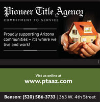 Pioneer Title AgencyCOMMITMENT T O SERVICEProudly supporting Arizonacommunities  it's where welive and work!Vist us online atwww.ptaaz.comBenson: (520) 586-3733 | 363 W. 4th Street270329 Pioneer Title Agency COMMITMENT T O SERVICE Proudly supporting Arizona communities  it's where we live and work! Vist us online at www.ptaaz.com Benson: (520) 586-3733 | 363 W. 4th Street 270329