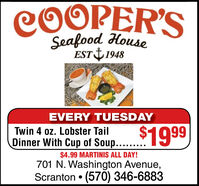 Seafood HouseEST 1948EVERY TUESDAY$1999Twin 4 oz. Lobster TailDinner With Cup of Soup..$4.99 MARTINIS ALL DAY!701 N. Washington Avenue,Scranton  (570) 346-6883 Seafood House EST 1948 EVERY TUESDAY $1999 Twin 4 oz. Lobster Tail Dinner With Cup of Soup.. $4.99 MARTINIS ALL DAY! 701 N. Washington Avenue, Scranton  (570) 346-6883