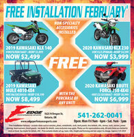FREE INSTALLATION FEBRJARYNON-SPECIALTYACCESSORIESINSTALLED2019 KAWASAKI KLX 140#9K076/KDA16607 MSRP $3,0992020 KAWASAKI KLX 230#OK132/LJP00648 MSRP $4,599NOW $2,499NOW $3,999FREE2020 KAWASAKI BRUTEFORCE 750 4X412019 KAWASAKIMULE 4010 4X4#OK106/LB530434 MSRP $10,199NOW $8,499WITH THEPURCHASE OFANY UNIT!#OK122/LB508667 MSRP $8,999NOW $6,999EDGE1625 N Oregon St,541-262-0041PERFORMANOE SPORTSOntario, ORwww.edgeperfomancesports.comOpen: Mon-Fri 9am - 6pm Sat. 9am - 5pm*Free Installation February - includes items such as winches, pows, windshieids, roofs, back panels, tires/wheels, lifts, stereos, racks, mirrors, powersteering, hand warmers, brush guards. See dealer for details, some exclusions may apply. Photos are for representation only. All units/items are limited tostock on hand. See dealer for details. OAC. Price excludes dealer set-up, taxes, title, freight and licensing and are subject to change. Expires 2-29-2020WICK264 172 FREE INSTALLATION FEBRJARY NON-SPECIALTY ACCESSORIES INSTALLED 2019 KAWASAKI KLX 140 #9K076/KDA16607 MSRP $3,099 2020 KAWASAKI KLX 230 #OK132/LJP00648 MSRP $4,599 NOW $2,499 NOW $3,999 FREE 2020 KAWASAKI BRUTE FORCE 750 4X41 2019 KAWASAKI MULE 4010 4X4 #OK106/LB530434 MSRP $10,199 NOW $8,499 WITH THE PURCHASE OF ANY UNIT! #OK122/LB508667 MSRP $8,999 NOW $6,999 EDGE 1625 N Oregon St, 541-262-0041 PERFORMANOE SPORTS Ontario, OR www.edgeperfomancesports.com Open: Mon-Fri 9am - 6pm Sat. 9am - 5pm *Free Installation February - includes items such as winches, pows, windshieids, roofs, back panels, tires/wheels, lifts, stereos, racks, mirrors, power steering, hand warmers, brush guards. See dealer for details, some exclusions may apply. Photos are for representation only. All units/items are limited to stock on hand. See dealer for details. OAC. Price excludes dealer set-up, taxes, title, freight and licensing and are subject to change. Expires 2-29-2020 WICK264 172