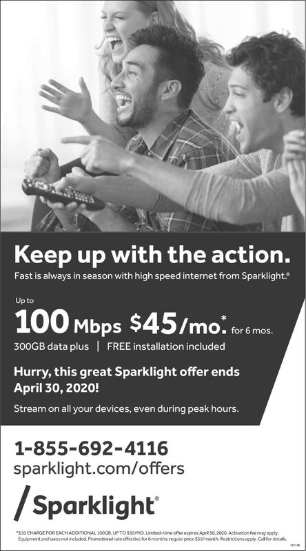 Keep up with the action.Fast is always in season with high speed internet from Sparklight.Up to100 Mbps $45/mo..300GB data plus   FREE installation includedHurry, this great Sparklight offer endsApril 30, 2020!Stream on all your devices, even during peak hours.1-855-692-4116sparklight.com/offers/ Sparklight*$10CHARGE FOR EACH ADDITIONAL 100GB, UP TO ssO/MO. Limited-time offer expires April 30, 2020. Activation feemay apply.Equipment and taxes not included. Promotionalrateeffective for 6months:regular price S55/month. Restrictions apply. Call for details. Keep up with the action. Fast is always in season with high speed internet from Sparklight. Up to 100 Mbps $45/mo.. 300GB data plus   FREE installation included Hurry, this great Sparklight offer ends April 30, 2020! Stream on all your devices, even during peak hours. 1-855-692-4116 sparklight.com/offers / Sparklight *$10CHARGE FOR EACH ADDITIONAL 100GB, UP TO ssO/MO. Limited-time offer expires April 30, 2020. Activation feemay apply. Equipment and taxes not included. Promotionalrateeffective for 6months:regular price S55/month. Restrictions apply. Call for details.
