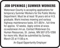 JOB OPENINGS | SUMMER WORKERSWatonwan County is accepting applications fortemporary Summer Workers for the Public WorksDepartment. Must be at least 18 years old or H.S.graduate. Work involves mowing and varioushighway maintenance tasks. $11.00/hr., full-timefor approx. 12 weeks. Apply online at www.co.watonwan.mn.us. Contact Watonwan Co.Human Resources, St. James, MN 507-375-1298for more info. Must be submitted by Sunday,March 22 at 11:00 p.m.An Equal Opportunity Employer JOB OPENINGS | SUMMER WORKERS Watonwan County is accepting applications for temporary Summer Workers for the Public Works Department. Must be at least 18 years old or H.S. graduate. Work involves mowing and various highway maintenance tasks. $11.00/hr., full-time for approx. 12 weeks. Apply online at www. co.watonwan.mn.us. Contact Watonwan Co. Human Resources, St. James, MN 507-375-1298 for more info. Must be submitted by Sunday, March 22 at 11:00 p.m. An Equal Opportunity Employer