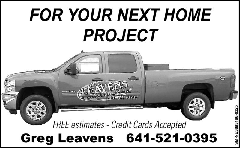 FOR YOUR NEXT HOMEPROJECT(LEAVENSConstruction60F521-0395FREE estimates - Credit Cards AcceptedGreg Leavens 641-521-0395SM-NE3895196-0325 FOR YOUR NEXT HOME PROJECT (LEAVENS Construction 60F521-0395 FREE estimates - Credit Cards Accepted Greg Leavens 641-521-0395 SM-NE3895196-0325