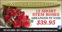 01081192WENDIS FLOWER CART12 SHORTSTEM ROSESARRANGED IN VASE$39.95337-474-5236  3617 Common st.  www.wendisflowercart.com 01081192 WENDIS FLOWER CART 12 SHORT STEM ROSES ARRANGED IN VASE $39.95 337-474-5236  3617 Common st.  www.wendisflowercart.com