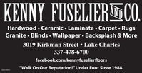"KENNY FUSELIERCO.ANDHardwood  Ceramic  Laminate  Carpet  RugsGranite  Blinds  Wallpaper  Backsplash & More3019 Kirkman Street  Lake Charles337-478-6700facebook.com/kennyfuselierfloors""Walk On Our Reputation!"" Under Foot Since 1988.01078933 KENNY FUSELIERCO. AND Hardwood  Ceramic  Laminate  Carpet  Rugs Granite  Blinds  Wallpaper  Backsplash & More 3019 Kirkman Street  Lake Charles 337-478-6700 facebook.com/kennyfuselierfloors ""Walk On Our Reputation!"" Under Foot Since 1988. 01078933"