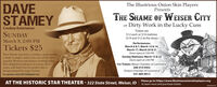 The Illustrious Onion Skin PlayersPresentsDAVESTAMEYTHE SHAME OF WEISER CITYDirty Work in the Lucky CussCowboy EntertainerTickets areSUNDAY$12 each or $10 matinee($14 and $12 at the door)March 8, 2:00 PMPerformances:March 6 & 7, March 13 & 14,March 17, March 20 & 21Doors open at 7:00 PMSunday Matinees: March 15 & 22Doors open at 2:00 PMFor Tickets: Weiser Chamber of CommerceTickets $25Dave Stamey has been a cowboy, a mule packer,a dude wrangler, and is now one of the mostpopular Western entertainers working todayHe's delighted audiences in twenty threestates, and finds that he prefers this tobeing stomped by angry horses.208-414-0452Ontario Chamber of CommerceFor questions email 0SP1440@gmail.com541-889-8012AT THE HISTORIC STAR THEATER - 322 State Street, Weiser, IDPlease go to: https://www.illustriousonionskinplayers.orgto learn more and purchase ticketsWICK2445 The Illustrious Onion Skin Players Presents DAVE STAMEY THE SHAME OF WEISER CITY Dirty Work in the Lucky Cuss Cowboy Entertainer Tickets are SUNDAY $12 each or $10 matinee ($14 and $12 at the door) March 8, 2:00 PM Performances: March 6 & 7, March 13 & 14, March 17, March 20 & 21 Doors open at 7:00 PM Sunday Matinees: March 15 & 22 Doors open at 2:00 PM For Tickets: Weiser Chamber of Commerce Tickets $25 Dave Stamey has been a cowboy, a mule packer, a dude wrangler, and is now one of the most popular Western entertainers working today He's delighted audiences in twenty three states, and finds that he prefers this to being stomped by angry horses. 208-414-0452 Ontario Chamber of Commerce For questions email 0SP1440@gmail.com 541-889-8012 AT THE HISTORIC STAR THEATER - 322 State Street, Weiser, ID Please go to: https://www.illustriousonionskinplayers.org to learn more and purchase tickets WICK2445