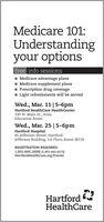 Medicare 101:Understandingyour optionsfree info sessionsMedicare advantage plans1 Medicare supplement plans1 Prescription drug coverageI Light refreshments will be servedWed., Mar. 11|5-6pmHartford HealthCare HealthCenter339 W. Main St., AvonEducation RoomWed., Mar. 25 |5-6pmHartford Hospital85 Jefferson Street, HartfordJefferson Building, 1st Floor, Room JB118REGISTRATION REQUIRED:1.855.HHC.HERE (1.855.442.4373)HartfordHealthCare.org/EventsHartfordHealthCare Medicare 101: Understanding your options free info sessions Medicare advantage plans 1 Medicare supplement plans 1 Prescription drug coverage I Light refreshments will be served Wed., Mar. 11|5-6pm Hartford HealthCare HealthCenter 339 W. Main St., Avon Education Room Wed., Mar. 25 |5-6pm Hartford Hospital 85 Jefferson Street, Hartford Jefferson Building, 1st Floor, Room JB118 REGISTRATION REQUIRED: 1.855.HHC.HERE (1.855.442.4373) HartfordHealthCare.org/Events Hartford HealthCare