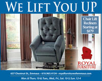 WE LIFT YOU UPChair LiftReclinersStarting at$879ROYALFURNITURE637 Chestnut St., Emmaus  610.965.4134  royalfurnitureofemmaus.comMon. & Thurs. 10-8; Tues., Wed., Fri., Sat. 10-5; Sun. 12-4 WE LIFT YOU UP Chair Lift Recliners Starting at $879 ROYAL FURNITURE 637 Chestnut St., Emmaus  610.965.4134  royalfurnitureofemmaus.com Mon. & Thurs. 10-8; Tues., Wed., Fri., Sat. 10-5; Sun. 12-4