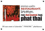 premium quality.RESTAURANT.lounge.real. thai inspired. food.phat thai343 main street in Carbondale * 970.963.7001 * phatthai.com premium quality. RESTAURANT. lounge. real. thai inspired. food. phat thai 343 main street in Carbondale * 970.963.7001 * phatthai.com
