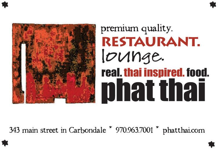 premium quality.RESTAURANT.lounge.real. thai inspired. food.phat thai343 main street in Carbondale * 970.963.7001 * phatthai.com premium quality. RESTAURANT. lounge. real. thai inspired. food. phat thai 343 main street in Carbondale * 970.963.7001 * phatthai.com