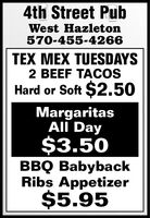 4th Street PubWest Hazleton570-455-4266TEX MEX TUESDAYS2 BEEF TACOSHard or Soft $2.50MargaritasAll Day$3.50BBQ BabybackRibs Appetizer$5.95 4th Street Pub West Hazleton 570-455-4266 TEX MEX TUESDAYS 2 BEEF TACOS Hard or Soft $2.50 Margaritas All Day $3.50 BBQ Babyback Ribs Appetizer $5.95