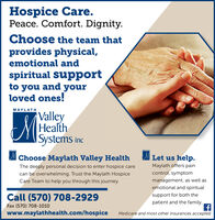 Hospice Care.Peace. Comfort. Dignity.Choose the team thatprovides physical,emotional andspiritual supportto you and yourloved ones!MAYLATHValleyHealthISystems incChoose Maylath Valley HealthLet us help.The deeply personal decision to enter hospice careMaylath offers paincontrol, symptomcan be overwhelming. Trust the Maylath HospiceCare Team to help you through this journey.management, as well asemotional and spiritualCall (570) 708-2929support for both thepatient and the family..Fax (570) 708-1010www.maylathhealth.com/hospiceMedicare and most other insurances accepted Hospice Care. Peace. Comfort. Dignity. Choose the team that provides physical, emotional and spiritual support to you and your loved ones! MAYLATH Valley Health ISystems inc Choose Maylath Valley Health Let us help. The deeply personal decision to enter hospice care Maylath offers pain control, symptom can be overwhelming. Trust the Maylath Hospice Care Team to help you through this journey. management, as well as emotional and spiritual Call (570) 708-2929 support for both the patient and the family.. Fax (570) 708-1010 www.maylathhealth.com/hospice Medicare and most other insurances accepted