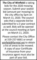 The City of Winfield is takingbids for the 2020 mowingseason. Submit your sealedbid (amount per mowing) tothe city office by 5pm onMarch 11, 2020. The councilasks that a separate bid besubmitted for a 3 year contractas well. Bids will be openedat the council meeting at 5pmon March 11, 2020.Please contact the City Officeat 319-257-6661 or emailwinfield@farmtel.net to obtaina list of areas to be mowed.A copy of your Certificateof Insurance from yourinsurance agent must also bepart of your bid. The City of Winfield is taking bids for the 2020 mowing season. Submit your sealed bid (amount per mowing) to the city office by 5pm on March 11, 2020. The council asks that a separate bid be submitted for a 3 year contract as well. Bids will be opened at the council meeting at 5pm on March 11, 2020. Please contact the City Office at 319-257-6661 or email winfield@farmtel.net to obtain a list of areas to be mowed. A copy of your Certificate of Insurance from your insurance agent must also be part of your bid.
