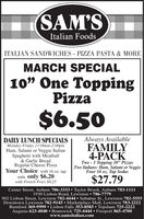 "SAM'SItalian FoodsITALIAN SANDWICHES - PIZZA PASTA & MOREMARCH SPECIAL10"" One ToppingPizza$6.50Always AvailableDAILY LUNCH SPECIALSMonday-Friday 11:00am-2:00pmHam, Salami or Veggie ItalianSpaghetti with Meatball& Garlic BreadRegular Cheese PizzaYour Choice with 16 oz. tapsoda only $6.20with French Fries $8.25FAMILY4-PACKTwo - 1 Topping 10"" PizzasTwo Italians: Ham, Salami or VeggieFour 16 oz. Tap Sodas$27.79Center Street, Auburn 786-3333  Taylor Brook, Auburn 783-11111930 Lisbon Road, Lewiston  786-7779902 Lisbon Street, Lewiston 782-4444  Sabattus St., Lewiston 782-5555Downtown Lewiston 782-9145  Marketplace Mall, Lewiston 783-2222Rumford 369-9999  Lisbon Falls 353-8585  Topsham 725-2222Augusta 623-4040  Brunswick 725-4444  Freeport 865-4700www.samsitalian.com SAM'S Italian Foods ITALIAN SANDWICHES - PIZZA PASTA & MORE MARCH SPECIAL 10"" One Topping Pizza $6.50 Always Available DAILY LUNCH SPECIALS Monday-Friday 11:00am-2:00pm Ham, Salami or Veggie Italian Spaghetti with Meatball & Garlic Bread Regular Cheese Pizza Your Choice with 16 oz. tap soda only $6.20 with French Fries $8.25 FAMILY 4-PACK Two - 1 Topping 10"" Pizzas Two Italians: Ham, Salami or Veggie Four 16 oz. Tap Sodas $27.79 Center Street, Auburn 786-3333  Taylor Brook, Auburn 783-1111 1930 Lisbon Road, Lewiston  786-7779 902 Lisbon Street, Lewiston 782-4444  Sabattus St., Lewiston 782-5555 Downtown Lewiston 782-9145  Marketplace Mall, Lewiston 783-2222 Rumford 369-9999  Lisbon Falls 353-8585  Topsham 725-2222 Augusta 623-4040  Brunswick 725-4444  Freeport 865-4700 www.samsitalian.com"