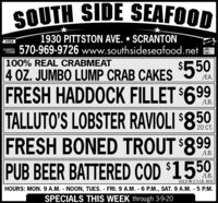 SOUTH SIDE SEAFOOD1930 PITTSTON AVE.  SCRANTON570-969-9726 www.southsideseafood.netVISA100% REAL CRABMEAT4 OZ. JUMBO LUMP CRAB CAKES$550/EA.FRESH HADDOCK FILLET $699TALLUTO'S LOBSTER RAVIOLI $850FRESH BONED TROUT $899PUB BEER BATTERED COD $1550LB.20 CT..LB.SOLD IN 2.5 LB. BOxHOURS: MON. 9 A.M. - NOON, TUES. - FRI. 9 A.M. - 6 P.M., SAT. 9 A.M. - 5 P.M.SPECIALS THIS WEEK through 3-9-20 SOUTH SIDE SEAFOOD 1930 PITTSTON AVE.  SCRANTON 570-969-9726 www.southsideseafood.net VISA 100% REAL CRABMEAT 4 OZ. JUMBO LUMP CRAB CAKES $550 /EA. FRESH HADDOCK FILLET $699 TALLUTO'S LOBSTER RAVIOLI $850 FRESH BONED TROUT $899 PUB BEER BATTERED COD $1550 LB. 20 CT. . LB. SOLD IN 2.5 LB. BOx HOURS: MON. 9 A.M. - NOON, TUES. - FRI. 9 A.M. - 6 P.M., SAT. 9 A.M. - 5 P.M. SPECIALS THIS WEEK through 3-9-20
