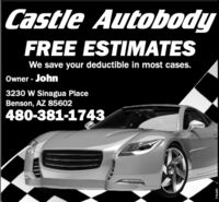Castle AutobodyFREE ESTIMATESWe save your deductible in most cases.Owner - John3230 W Sinagua PlaceBenson, AZ 85602480-381-1743UNPYSC Castle Autobody FREE ESTIMATES We save your deductible in most cases. Owner - John 3230 W Sinagua Place Benson, AZ 85602 480-381-1743 UNPYSC