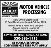 MOTOR VEHICLEPROCESSINGADOTMotor Vehicle DivisionAUTHORIZED PROVIDERNew Drivers License andID Card Requirements start October 2020!You will need a Travel ID to use yourArizona Driver's License atTSA security checkpoints.589 W. 4th Street, Benson, AZ 85602520-586-1113SE HABLA ESPANOLCONVENIENCE FEES MAY APPLY MOTOR VEHICLE PROCESSING ADOT Motor Vehicle Division AUTHORIZED PROVIDER New Drivers License and ID Card Requirements start October 2020! You will need a Travel ID to use your Arizona Driver's License at TSA security checkpoints. 589 W. 4th Street, Benson, AZ 85602 520-586-1113 SE HABLA ESPANOL CONVENIENCE FEES MAY APPLY