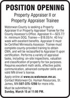 POSITION OPENINGProperty Appraiser II orProperty Appraiser TraineeWatonwan County is seeking a PropertyAppraiser II or Property Appraiser Trainee for theCounty Assessor's Office. Appraiser Il-$23.77/hr. minimum DOQ, Trainee-$18.05/hr. 40 hrs/week with excellent benefits. Appraiser II mustbe Certified Minnesota Assessor. Trainee mustcomplete county-provided training to obtainCMA, and will be reclassified to Appraiser II uponcertification. Performs a variety of appraisaltasks, including: on-site inspections, valuationand classification of property for tax purposes.Requires excellent math skills, effective publiccommunication, advanced computer skills andvalid MN driver's license.Apply online at www.co.watonwan.mn.us.Contact Watonwan Co. Human Resources, St.James, MN 507-375-1298 for more info.Must be submitted by:Sunday, March 15 at 11:00 PM. POSITION OPENING Property Appraiser II or Property Appraiser Trainee Watonwan County is seeking a Property Appraiser II or Property Appraiser Trainee for the County Assessor's Office. Appraiser Il-$23.77/ hr. minimum DOQ, Trainee-$18.05/hr. 40 hrs/ week with excellent benefits. Appraiser II must be Certified Minnesota Assessor. Trainee must complete county-provided training to obtain CMA, and will be reclassified to Appraiser II upon certification. Performs a variety of appraisal tasks, including: on-site inspections, valuation and classification of property for tax purposes. Requires excellent math skills, effective public communication, advanced computer skills and valid MN driver's license. Apply online at www.co.watonwan.mn.us. Contact Watonwan Co. Human Resources, St. James, MN 507-375-1298 for more info. Must be submitted by: Sunday, March 15 at 11:00 PM.