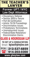THE TEACHER'SLAWYERFormer UFT / NYCLaw Dept Attorneys Disciplinary DefenseSection 3020-a Tenure Part 83 Certification Article 75/78 Proceedings Discrimination Issues Probationary Terminations Unemployment IssuesFederal/State Retaliation/Discrimination ClaimsGLASS & HOGROGIAN LLPTO SET UP A CONSULTATION:Email: bglass@ghnylaw.comOR CALL 212-537-6859914-202-0300www.ghnylaw.com THE TEACHER'S LAWYER Former UFT / NYC Law Dept Attorneys  Disciplinary Defense Section 3020-a Tenure  Part 83 Certification  Article 75/78 Proceedings  Discrimination Issues  Probationary Terminations  Unemployment Issues Federal/State Retaliation/ Discrimination Claims GLASS & HOGROGIAN LLP TO SET UP A CONSULTATION: Email: bglass@ghnylaw.com OR CALL 212-537-6859 914-202-0300 www.ghnylaw.com