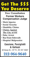 Get The $$$You DeserveFree ConsultationFormer WorkersCompensation JudgeWork InjuriesSocial Security Disability ClaimsClaims AgainstThe City of NYFalse ArrestBus-Train-SidewalkHospital MalpracticeCascione, Purcigliotti& Galluzzi30 Vesey St., 15th Fl., NY, NY 10007212-964-9640 Get The $$$ You Deserve Free Consultation Former Workers Compensation Judge Work Injuries Social Security  Disability Claims Claims Against The City of NY False Arrest Bus-Train-Sidewalk Hospital Malpractice Cascione, Purcigliotti & Galluzzi 30 Vesey St., 15th Fl., NY, NY 10007 212-964-9640