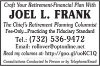Craft Your Retirement-Financial Plan WithJOEL L. FRANKThe Chief's Retirement Planning ColumnistFee-Only...Practicing the Fiduciary StandardTel.: (732) 536-9472Email: rollover@optonline.netRead my columns at: http://goo.gl/uoKC1QConsultations Conducted In Person or by Telephone/Email Craft Your Retirement-Financial Plan With JOEL L. FRANK The Chief's Retirement Planning Columnist Fee-Only...Practicing the Fiduciary Standard Tel.: (732) 536-9472 Email: rollover@optonline.net Read my columns at: http://goo.gl/uoKC1Q Consultations Conducted In Person or by Telephone/Email