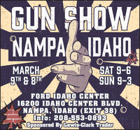GUN FHOWNAMPA IDAHO,MARCH9TH & 8THSAT 9-6SUN 9-3FORD IDAHO CENTER16200 IDAHO CENTER BLVD.NAMPA, IDAHO (EXIT 38) OInfo: 208-553-0893Sponsored By Lewis-Clark Trader78616 GUN FHOW NAMPA IDAHO, MARCH 9TH & 8TH SAT 9-6 SUN 9-3 FORD IDAHO CENTER 16200 IDAHO CENTER BLVD. NAMPA, IDAHO (EXIT 38) O Info: 208-553-0893 Sponsored By Lewis-Clark Trader 78616