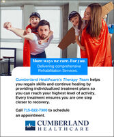 More ways we care. For you.Delivering comprehensiveRehabilitation Services.Cumberland Healthcare's Therapy Team helpsyou regain skills and continue healing byproviding individualized treatment plans soyou can reach your highest level of activity.Every treatment ensures you are one stepcloser to recovery.Call 715-822-7300 to schedulean appointment.CUMBERLANDHEALTHCARE More ways we care. For you. Delivering comprehensive Rehabilitation Services. Cumberland Healthcare's Therapy Team helps you regain skills and continue healing by providing individualized treatment plans so you can reach your highest level of activity. Every treatment ensures you are one step closer to recovery. Call 715-822-7300 to schedule an appointment. CUMBERLAND HEALTHCARE