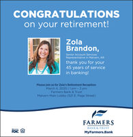 CONGRATULATIONSon your retirement!ZolaBrandon,Senior Account ServicesRepresentative in Malvern, ARthank you for your45 years of servicein banking!Please join us for Zola's Retirement Reception:March 4, 2020 |1 pm - 3 pmFarmers Bank & TrustMalvern Main Lobby (521 E. Page Street)FARMERSBANK & TRUSTMemberFDICMyFarmers.Bank CONGRATULATIONS on your retirement! Zola Brandon, Senior Account Services Representative in Malvern, AR thank you for your 45 years of service in banking! Please join us for Zola's Retirement Reception: March 4, 2020 |1 pm - 3 pm Farmers Bank & Trust Malvern Main Lobby (521 E. Page Street) FARMERS BANK & TRUST Member FDIC MyFarmers.Bank