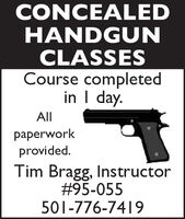 CONCEALEDHANDGUNCLASSESCourse completedin I day.Allpaperworkprovided.Tim Bragg, Instructor#95-055501-776-7419 CONCEALED HANDGUN CLASSES Course completed in I day. All paperwork provided. Tim Bragg, Instructor #95-055 501-776-7419