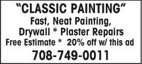 """CLASSIC PAINTING""Fast, Neat Painting,Drywall * Plaster RepairsFree Estimate * 20% off w/ this ad708-749-0011 ""CLASSIC PAINTING"" Fast, Neat Painting, Drywall * Plaster Repairs Free Estimate * 20% off w/ this ad 708-749-0011"