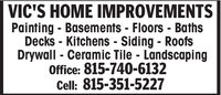 VIC'S HOME IMPROVEMENTSPainting - Basements - Floors - BathsDecks - Kitchens - Siding - RoofsDrywall - Ceramic Tile - LandscapingOffice: 815-740-6132Cell: 815-351-5227 VIC'S HOME IMPROVEMENTS Painting - Basements - Floors - Baths Decks - Kitchens - Siding - Roofs Drywall - Ceramic Tile - Landscaping Office: 815-740-6132 Cell: 815-351-5227