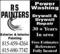 PowerWashingRSPAINTERSDrywall &DrywallRepair30 + YearsIn areaExterior & InteriorPainting815-459-4264 Free EstimatesReferences815-690-7742 Fully Insured Power Washing RS PAINTERS Drywall & Drywall Repair 30 + Years In area Exterior & Interior Painting 815-459-4264 Free Estimates References 815-690-7742 Fully Insured