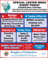 SPECIAL LENTEN MENUEVERY FRIDAYExtended Hours 11am-9pmFried & Baked Cod, Catfish, Baked Salmon, Fried Shrimp,Grilled Cheese, Ravioli & All You Can Eat Alaskan WalleyeMondayMarch 9th* * Tuesday 6:45 pm Spaghetti Dinner $10BINGO Jackpotstotaling over$5,000!Held the 2nd Monday of every monthBean Bag TournamentBlind Draw 7 PMWednesday 6 pm Thursday 7:30 pm BREAKFASTCountryLineQueen ofHearts Raffle8am-11amMarch 22ndDancingLessons$4,400Jackpot!To benefit theAmerican Cancer SocietyBANQUET FACILITY&HALLBingo License#B-04250Video Gamingis Here!RENTAL AVAILABLE(No computers.Paper only.)Knights of ColumbusOpen to the Public Open daily 11 am100 S. 129TH INFANTRY DR.  (815) 725-0746KOF CJoliet CouncilNo. 382SM-CL1756161 SPECIAL LENTEN MENU EVERY FRIDAY Extended Hours 11am-9pm Fried & Baked Cod, Catfish, Baked Salmon, Fried Shrimp, Grilled Cheese, Ravioli & All You Can Eat Alaskan Walleye Monday March 9th * * Tuesday 6:45 pm  Spaghetti Dinner $10 BINGO Jackpots totaling over $5,000! Held the 2nd Monday of every month Bean Bag Tournament Blind Draw 7 PM Wednesday 6 pm Thursday 7:30 pm BREAKFAST Country Line Queen of Hearts Raffle 8am-11am March 22nd Dancing Lessons $4,400 Jackpot! To benefit the American Cancer Society BANQUET FACILITY&HALL Bingo License# B-04250 Video Gaming is Here! RENTAL AVAILABLE (No computers. Paper only.) Knights of Columbus Open to the Public Open daily 11 am 100 S. 129TH INFANTRY DR.  (815) 725-0746 KOF C Joliet Council No. 382 SM-CL1756161