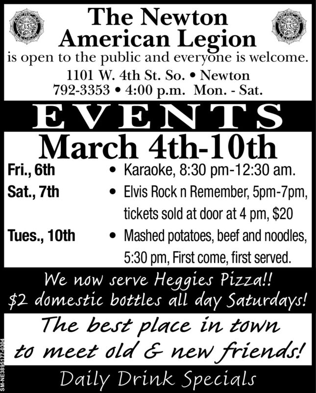 The NewtonAmerican Legionis open to the public and everyone is welcome.1101 W. 4th St. So.  Newton792-3353  4:00 p.m. Mon. - Sat.EVENTSMarch 4th-10thFri., 6thSat., 7th Karaoke, 8:30 pm-12:30 am. Elvis Rock n Remember, 5pm-7pm,tickets sold at door at 4 pm, $20 Mashed potatoes, beef and noodles,5:30 pm, First come, first served.Tues., 10thWe now serve Heggies Pizza!!$2 domestic bottles all day Saturdays!The best place in townto meet old & new friends!Daily Drink SpecialsSM-NE3895177-0304 The Newton American Legion is open to the public and everyone is welcome. 1101 W. 4th St. So.  Newton 792-3353  4:00 p.m. Mon. - Sat. EVENTS March 4th-10th Fri., 6th Sat., 7th  Karaoke, 8:30 pm-12:30 am.  Elvis Rock n Remember, 5pm-7pm, tickets sold at door at 4 pm, $20  Mashed potatoes, beef and noodles, 5:30 pm, First come, first served. Tues., 10th We now serve Heggies Pizza!! $2 domestic bottles all day Saturdays! The best place in town to meet old & new friends! Daily Drink Specials SM-NE3895177-0304