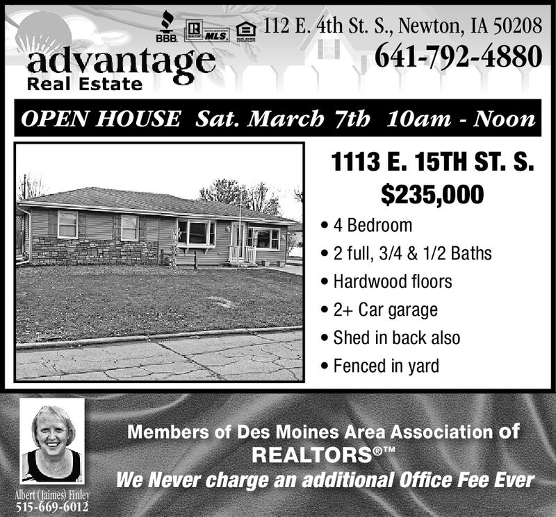 A 112 E. 4th St. S., Newton, IA 50208641-792-4880BBB.MLSadvantageReal EstateOPEN HOUSE Sat. March 7th 10am - Noon1113 E. 15TH ST. S.$235,000 4 Bedroom2 full, 3/4 & 1/2 Baths Hardwood floors 2+ Car garage Shed in back also Fenced in yardMembers of Des Moines Area Association ofREALTORS®MWe Never charge an additional Office Fee EverAlbert (Jaimes) Finley515-669-6012 A 112 E. 4th St. S., Newton, IA 50208 641-792-4880 BBB. MLS advantage Real Estate OPEN HOUSE Sat. March 7th 10am - Noon 1113 E. 15TH ST. S. $235,000  4 Bedroom 2 full, 3/4 & 1/2 Baths  Hardwood floors  2+ Car garage  Shed in back also  Fenced in yard Members of Des Moines Area Association of REALTORS®M We Never charge an additional Office Fee Ever Albert (Jaimes) Finley 515-669-6012