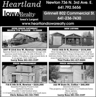 Heartland Newton 736 N. 3rd Ave. E.641.792.5656loWARealtyGrinnell 802 Commercial St.641-236-7430INDEPENDENTLY OWED A OPERATEDlowa's Largestwww.heartlandiowarealty.comOPEN HOUSE SATURDAYMARCH 7TH 10:00AM - 11:30AMNEW LISTING1607 N 23rd Ave W, Newton $340,000Spacious Ranch on Acreage. Beautiful acreage withspacious ranch home on west side of Newton. 4710 E 14th St N, Newton  $134,900Three Garage Spaces! Three bedroom home in greatcondition! Hardwood flooring in living room. Cedar linedBedrooms, 4 baths, 2 fireplaces, wrap around deck, & bedroom closets. Walk-in shower on main. Lots of storage6 car garage. Over 4,000 sq ft.Larry Rose 641-521-3107areas throughout home. Fenced yard. Move-in ready.Toni Peska 641-417-8484PRICE IMPROVEMENTPRICE IMPROVEMENT716 E 5th St N, Newton $225,000Beautiful Property Priced to SellUpdated 4 bedroom(Possibly 5 with finished attic),3 1/2 bathroom home with elevator and much more.Chris Behun 641-521-7091222 W State St, Colfax $48,900Attention Investors!This property can be a duplex or a 3 bedroom home.Many options.One car garage.Larry Rose 641-521-3107SM-NE495277-0304 Heartland Newton 736 N. 3rd Ave. E. 641.792.5656 loWARealty Grinnell 802 Commercial St. 641-236-7430 INDEPENDENTLY OWED A OPERATED lowa's Largest www.heartlandiowarealty.com OPEN HOUSE SATURDAY MARCH 7TH 10:00AM - 11:30AM NEW LISTING 1607 N 23rd Ave W, Newton $340,000 Spacious Ranch on Acreage. Beautiful acreage with spacious ranch home on west side of Newton. 4 710 E 14th St N, Newton  $134,900 Three Garage Spaces! Three bedroom home in great condition! Hardwood flooring in living room. Cedar lined Bedrooms, 4 baths, 2 fireplaces, wrap around deck, & bedroom closets. Walk-in shower on main. Lots of storage 6 car garage. Over 4,000 sq ft. Larry Rose 641-521-3107 areas throughout home. Fenced yard. Move-in ready. Toni Peska 641-417-8484 PRICE IMPROVEMENT PRICE IMPROVEMENT 716 E 5th St N, Newton $225,000 Beautiful Property Priced to Sell Updated 4 bedroom (Possibly 5 with finished attic), 3 1/2 bathroom home with elevator and much more. Chris Behun 641-521-7091 222 W State St, Colfax $48,900 Attention Investors! This property can be a duplex or a 3 bedroom home. Many options. One car garage. Larry Rose 641-521-3107 SM-NE495277-0304