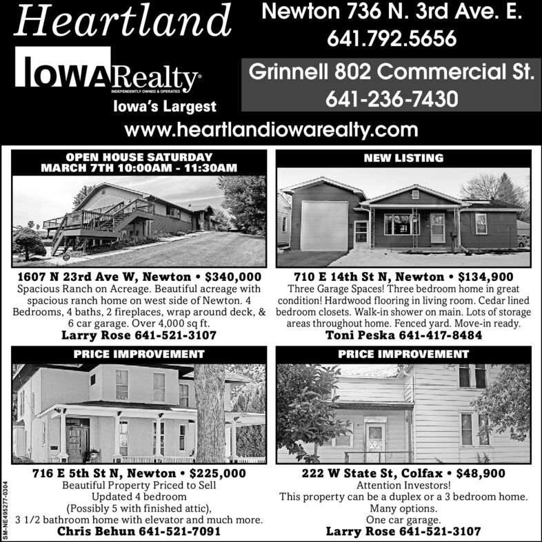 Heartland Newton 736 N. 3rd Ave. E.641.792.5656loWARealtyGrinnell 802 Commercial St.641-236-7430INDEPENDENTLY OWED A OPERATEDlowa's Largestwww.heartlandiowarealty.comOPEN HOUSE SATURDAYMARCH 7TH 10:00AM - 11:30AMNEW LISTING1607 N 23rd Ave W, Newton $340,000Spacious Ranch on Acreage. Beautiful acreage withspacious ranch home on west side of Newton. 4710 E 14th St N, Newton  $134,900Three Garage Spaces! Three bedroom home in greatcondition! Hardwood flooring in living room. Cedar linedBedrooms, 4 baths, 2 fireplaces, wrap around deck, & bedroom closets. Walk-in shower on main. Lots of storage6 car garage. Over 4,000 sq ft.Larry Rose 641-521-3107areas throughout home. Fenced yard. Move-in ready.Toni Peska 641-417-8484PRICE IMPROVEMENTPRICE IMPROVEMENT716 E 5th St N, Newton $225,000Beautiful Property Priced to SellUpdated 4 bedroom(Possibly 5 with finished attic),3 1/2 bathroom home with elevator and much more.Chris Behun 641-521-7091222 W State St, Colfax $48,900Attention Investors!This property can be a duplex or a 3 bedroom home.Many options.One car garage.Larry Rose 641-521-3107SM-NE495277-0304 Heartland Newton 736 N. 3rd Ave. E. 641.792.5656 loWARealty Grinnell 802 Commercial St. 641-236-7430 INDEPENDENTLY OWED A OPERATED lowa's Largest www.heartlandiowarealty.com OPEN HOUSE SATURDAY MARCH 7TH 10:00AM - 11:30AM NEW LISTING 1607 N 23rd Ave W, Newton $340,000 Spacious Ranch on Acreage. Beautiful acreage with spacious ranch home on west side of Newton. 4 710 E 14th St N, Newton  $134,900 Three Garage Spaces! Three bedroom home in great condition! Hardwood flooring in living room. Cedar lined Bedrooms, 4 baths, 2 fireplaces, wrap around deck, & bedroom closets. Walk-in shower on main. Lots of storage 6 car garage. Over 4,000 sq ft. Larry Rose 641-521-3107 areas throughout home. Fenced yard. Move-in ready. Toni Peska 641-417-8484 PRICE IMPROVEMENT PRICE IMPROVEMENT 716 E 5th St N, Newton $225,000 Beautiful Property Priced to Sell Updated 4 bedroom (Possibly 5 with finis