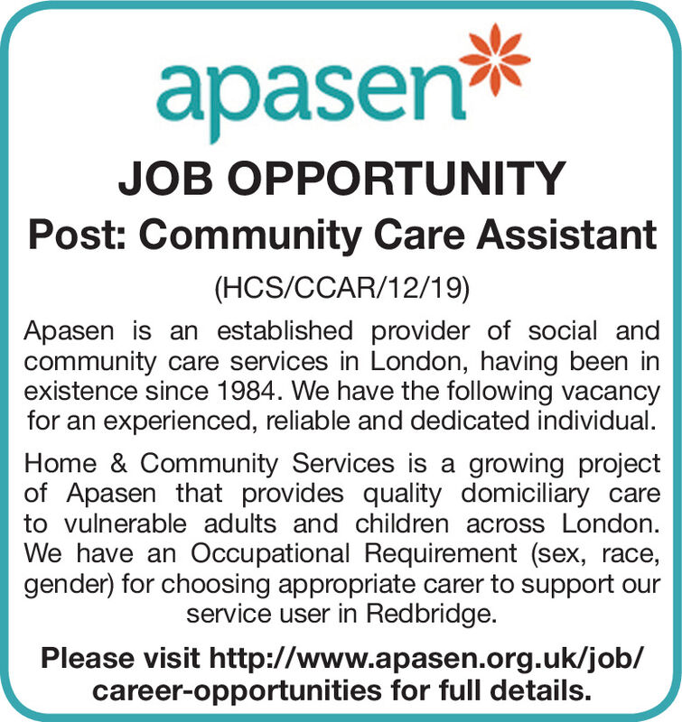 apasen*JOB OPPORTUNITYPost: Community Care Assistant(HCS/CCAR/12/19)Apasen is an established provider of social andcommunity care services in London, having been inexistence since 1984. We have the following vacancyfor an experienced, reliable and dedicated individual.Home & Community Services is a growing projectof Apasen that provides quality domiciliary careto vulnerable adults and children across London.We have an Occupational Requirement (sex, race,gender) for choosing appropriate carer to support ourservice user in Redbridge.Please visit http://www.apasen.org.uk/job/career-opportunities for full details. apasen* JOB OPPORTUNITY Post: Community Care Assistant (HCS/CCAR/12/19) Apasen is an established provider of social and community care services in London, having been in existence since 1984. We have the following vacancy for an experienced, reliable and dedicated individual. Home & Community Services is a growing project of Apasen that provides quality domiciliary care to vulnerable adults and children across London. We have an Occupational Requirement (sex, race, gender) for choosing appropriate carer to support our service user in Redbridge. Please visit http://www.apasen.org.uk/job/ career-opportunities for full details.