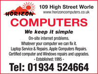 109 High Street Worlewww.horizoncomputers.co.ukHORIZONCOMPUTERSWe keep it simpleOn-site internet problems.Whatever your computer we can fix it.Laptop Service & Repairs. Apple Computers Repairs.Certified computer and Windows repairs and upgrades.- Established: 1995 -Tel: 01934 524664 109 High Street Worle www.horizoncomputers.co.uk HORIZON COMPUTERS We keep it simple On-site internet problems. Whatever your computer we can fix it. Laptop Service & Repairs. Apple Computers Repairs. Certified computer and Windows repairs and upgrades. - Established: 1995 - Tel: 01934 524664