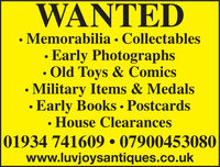 WANTED Memorabilia · Collectables· Early Photographs Old Toys & ComicsMilitary Items & Medals Early Books  PostcardsHouse Clearances01934 741609  07900453080www.luvjoysantiques.co.uk WANTED  Memorabilia · Collectables · Early Photographs  Old Toys & Comics Military Items & Medals  Early Books  Postcards House Clearances 01934 741609  07900453080 www.luvjoysantiques.co.uk