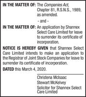 IN THE MATTER OF: The Companies Act,Chapter 81, R.S.N.S., 1989,as amended.- and -IN THE MATTER OF: An application by ShannexSelect Care Limited for leaveto surrender its certificate ofincorporation.NOTICE IS HEREBY GIVEN that Shannex SelectCare Limited intends to make an application tothe Registrar of Joint Stock Companies for leave tosurrender its certificate of incorporation.DATED this March 4, 2020.Christena MclsaacStewart McKelveySolicitor for Shannex SelectCare Limited IN THE MATTER OF: The Companies Act, Chapter 81, R.S.N.S., 1989, as amended. - and - IN THE MATTER OF: An application by Shannex Select Care Limited for leave to surrender its certificate of incorporation. NOTICE IS HEREBY GIVEN that Shannex Select Care Limited intends to make an application to the Registrar of Joint Stock Companies for leave to surrender its certificate of incorporation. DATED this March 4, 2020. Christena Mclsaac Stewart McKelvey Solicitor for Shannex Select Care Limited