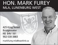 HON. MARK FUREYMLA, LUNENBURG WEST425 King StreetBridgewaterNS B4V 1B1902-530-3883markfurey.mla@eastlink.ca HON. MARK FUREY MLA, LUNENBURG WEST 425 King Street Bridgewater NS B4V 1B1 902-530-3883 markfurey.mla@eastlink.ca