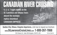 CANADIAN RIVER CRUISING4, 5, 6, 7 night cruises on theSt. Lawrence and Ottawa riversaboard the nostalgicI SGEGENSTreplica steamboatCANADIAN EMPRESSQuebec City, Ottawa, Kingston departures..Call now to request our brochurewww.StLawrenceCruiseLines.com 1-800-267-7868253 Ontario St., Suite 200 Kingston, ON K7L 2Z4TICO #2168740 CANADIAN RIVER CRUISING 4, 5, 6, 7 night cruises on the St. Lawrence and Ottawa rivers aboard the nostalgic I SGEGENST replica steamboat CANADIAN EMPRESS Quebec City, Ottawa, Kingston departures..Call now to request our brochure www.StLawrenceCruiseLines.com 1-800-267-7868 253 Ontario St., Suite 200 Kingston, ON K7L 2Z4 TICO #2168740