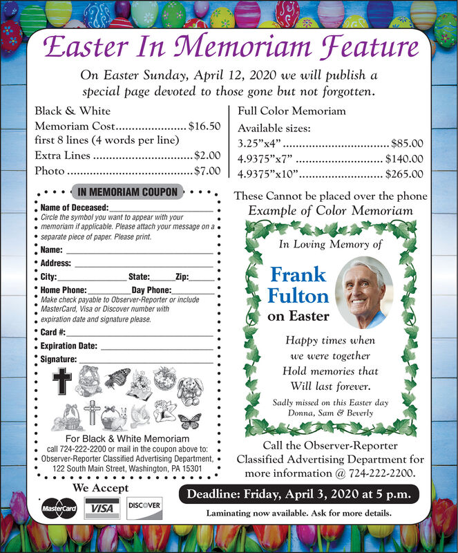 """Easter InMemoriam FeatureOn Easter Sunday, April 12, 2020 we will publish aspecial page devoted to those gone but not forgotten.Black & WhiteFull Color MemoriamMemoriam Cost...$16.50Available sizes:first 8 lines (4 words per line)Extra Lines...3.25""""x4"""".$85.00.$2.004.9375""""x7""""$140.00Photo ....$7.004.9375""""x10""""..$265.00IN MEMORIAM COUPONThese Cannot be placed over the phoneExample of Color MemoriamName of Deceased:Circle the symbol you want to appear with yourmemoriam if applicable. Please attach your message on aseparate piece of paper. Please print.In Loving Memory ofName: Address:City:FrankFultonon EasterState:Zip:Home Phone:Make check payable to Observer-Reporter or includeMasterCard, Visa or Discover number withexpiration date and signature please.Day Phone:Card #:Expiration Date:Happy times whenwe were togetherSignature:Hold memories thatWill last forever.Sadly missed on this Easter dayDonna, Sam & BeverlyFor Black & White Memoriamcall 724-222-2200 or mail in the coupon above to:Observer-Reporter Classified Advertising Department,122 South Main Street, Washington, PA 15301Call the Observer-ReporterClassified Advertising Department formore information @ 724-222-2200.We AcceptDeadline: Friday, April 3, 2020 at 5 p.m.MasterCard VISADISCOVERLaminating now available. Ask for more details. Easter In Memoriam Feature On Easter Sunday, April 12, 2020 we will publish a special page devoted to those gone but not forgotten. Black & White Full Color Memoriam Memoriam Cost.. .$16.50 Available sizes: first 8 lines (4 words per line) Extra Lines... 3.25""""x4"""". $85.00 .$2.00 4.9375""""x7"""" $140.00 Photo ... .$7.00 4.9375""""x10"""".. $265.00 IN MEMORIAM COUPON These Cannot be placed over the phone Example of Color Memoriam Name of Deceased: Circle the symbol you want to appear with your memoriam if applicable. Please attach your message on a separate piece of paper. Please print. In Loving Memory of Name:  Address: City: Frank Fulton on Easter State: Zip: Home Phone: Make check payable to Ob"""