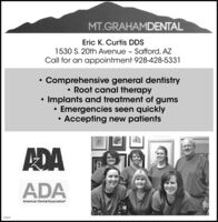 MT.GRAHAMDENTALEric K. Curtis DDS1530 S. 20th Avenue - Safford, AZCall for an appointment 928-428-5331Comprehensive general dentistry Root canal therapyImplants and treatment of gumsEmergencies seen quicklyAccepting new patientsADAADAAmerican Dental Association270532 MT.GRAHAMDENTAL Eric K. Curtis DDS 1530 S. 20th Avenue - Safford, AZ Call for an appointment 928-428-5331 Comprehensive general dentistry  Root canal therapy Implants and treatment of gums Emergencies seen quickly Accepting new patients ADA ADA American Dental Association 270532