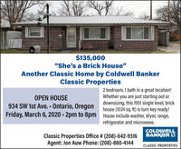 """$135,000""""She's a Brick House""""Another Classic Home by Coldwell BankerClassic Properties2 bedroom, 1 bath in a great location!Whether you are just starting out ordownsizing, this 1951 single level, brickhouse (1024 sq. ft) is turn key ready!Friday, March 6, 2020 - 2pm to 8pm House include washer, dryer, range,OPEN HOUSE934 SW 1st Ave. - Ontario, Oregonrefrigerator and microwave.COLDWELLBANKER OClassic Properties Office # (208)-642-9316Agent: Jon Auw Phone: (208)-880-4144CLASSIC PROPERTIES $135,000 """"She's a Brick House"""" Another Classic Home by Coldwell Banker Classic Properties 2 bedroom, 1 bath in a great location! Whether you are just starting out or downsizing, this 1951 single level, brick house (1024 sq. ft) is turn key ready! Friday, March 6, 2020 - 2pm to 8pm House include washer, dryer, range, OPEN HOUSE 934 SW 1st Ave. - Ontario, Oregon refrigerator and microwave. COLDWELL BANKER O Classic Properties Office # (208)-642-9316 Agent: Jon Auw Phone: (208)-880-4144 CLASSIC PROPERTIES"""