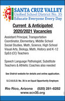 SANTA CRUZ VALLEYUnified School District No. 35Educate Everyone Every DayCurrent & Anticipated2020/2021 VacanciesAssistant Principal, TransportationCoordinator, Elementary, Middle SchoolSocial Studies, Math, Science, High SchoolVisual Arts, Biology, Math, History and K-12SPD (CC) TeachersSpeech Language Pathologist, SubstituteTeachers & Athletic Coaches also neededSee District website for details and online application.S.C.V.U.S.D. No. 35 is an Equal Opportunity Employer.Rio Rico, Arizona(520) 281-8282www.scv35.orgEE969Z SANTA CRUZ VALLEY Unified School District No. 35 Educate Everyone Every Day Current & Anticipated 2020/2021 Vacancies Assistant Principal, Transportation Coordinator, Elementary, Middle School Social Studies, Math, Science, High School Visual Arts, Biology, Math, History and K-12 SPD (CC) Teachers Speech Language Pathologist, Substitute Teachers & Athletic Coaches also needed See District website for details and online application. S.C.V.U.S.D. No. 35 is an Equal Opportunity Employer. Rio Rico, Arizona (520) 281-8282 www.scv35.org EE969Z