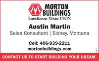 MORTONBUILDINGSExcellence Since 1903Austin MartinSales Consultant   Sidney, MontanaCell: 406-939-2211mortonbuildings.comCONTACT US TO START BUILDING YOUR DREAM.266177 MORTON BUILDINGS Excellence Since 1903 Austin Martin Sales Consultant   Sidney, Montana Cell: 406-939-2211 mortonbuildings.com CONTACT US TO START BUILDING YOUR DREAM. 266177