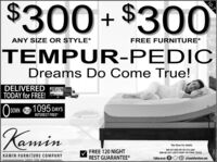 """$300+ $300ANY SIZE OR STYLE*FREE FURNITURE*TEMPUR-PEDICDreams Do Come True!DELIVEREDJEMTODAY for FREE!DOWN PLUS 1095 DAYSINTEREST FREE*Kamin""""See Store For details.FREE 120 NIGHTREST GUARANTEE*800-537-5505 OR 361-573-32695909 NE ZAC LENTZ PKWY VICTORIA TEXASKAMIN FURNITURE COMPANYFollow us on fP at kaminfurniture.comSINCE 195010-7 $300+ $300 ANY SIZE OR STYLE* FREE FURNITURE* TEMPUR-PEDIC Dreams Do Come True! DELIVERED JEM TODAY for FREE! DOWN PLUS 1095 DAYS INTEREST FREE* Kamin """"See Store For details. FREE 120 NIGHT REST GUARANTEE* 800-537-5505 OR 361-573-3269 5909 NE ZAC LENTZ PKWY VICTORIA TEXAS KAMIN FURNITURE COMPANY Follow us on f P at kaminfurniture.com SINCE 1950 10-7"""
