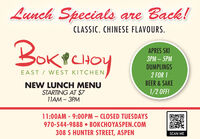 Lunch Specials are Back!CLASSIC. CHINESE FLAVOURS.BOKPCHOYAPRES SKI  5MDUMPLINGSEAST / WEST KITCHEN2 FOR 1BEER & SAKENEW LUNCH MENUSTARTING AT $711AM - 3PM1/2 OFF!11:00AM - 9:00PM  CLOSED TUESDAYS970-544-9888  BOKCHOYASPEN.COM308 S HUNTER STREET, ASPENSCAN ME Lunch Specials are Back! CLASSIC. CHINESE FLAVOURS. BOKPCHOY APRES SKI   5M DUMPLINGS EAST / WEST KITCHEN 2 FOR 1 BEER & SAKE NEW LUNCH MENU STARTING AT $7 11AM - 3PM 1/2 OFF! 11:00AM - 9:00PM  CLOSED TUESDAYS 970-544-9888  BOKCHOYASPEN.COM 308 S HUNTER STREET, ASPEN SCAN ME